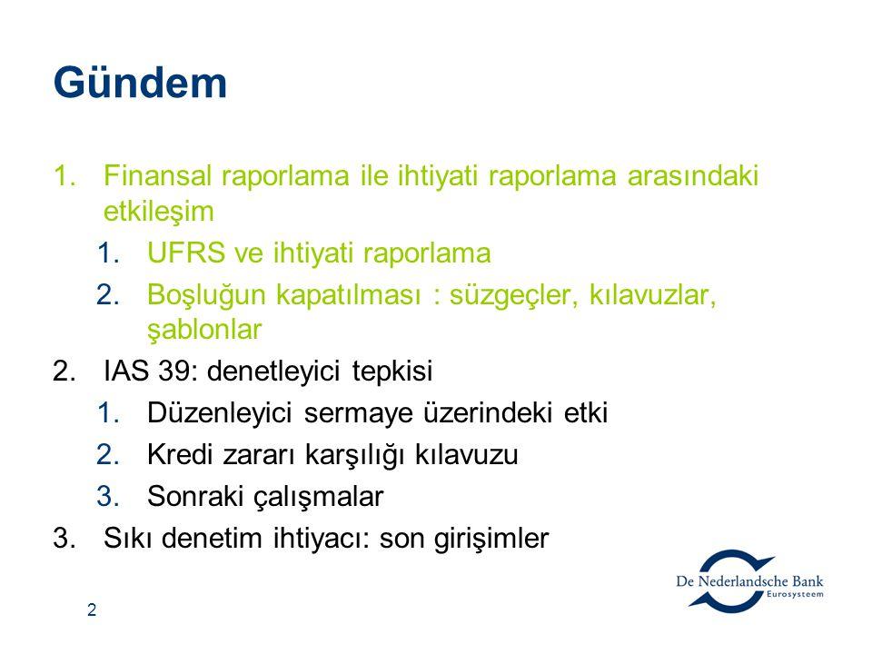 2 Gündem 1.Finansal raporlama ile ihtiyati raporlama arasındaki etkileşim 1.UFRS ve ihtiyati raporlama 2.Boşluğun kapatılması : süzgeçler, kılavuzlar, şablonlar 2.IAS 39: denetleyici tepkisi 1.Düzenleyici sermaye üzerindeki etki 2.Kredi zararı karşılığı kılavuzu 3.Sonraki çalışmalar 3.Sıkı denetim ihtiyacı: son girişimler