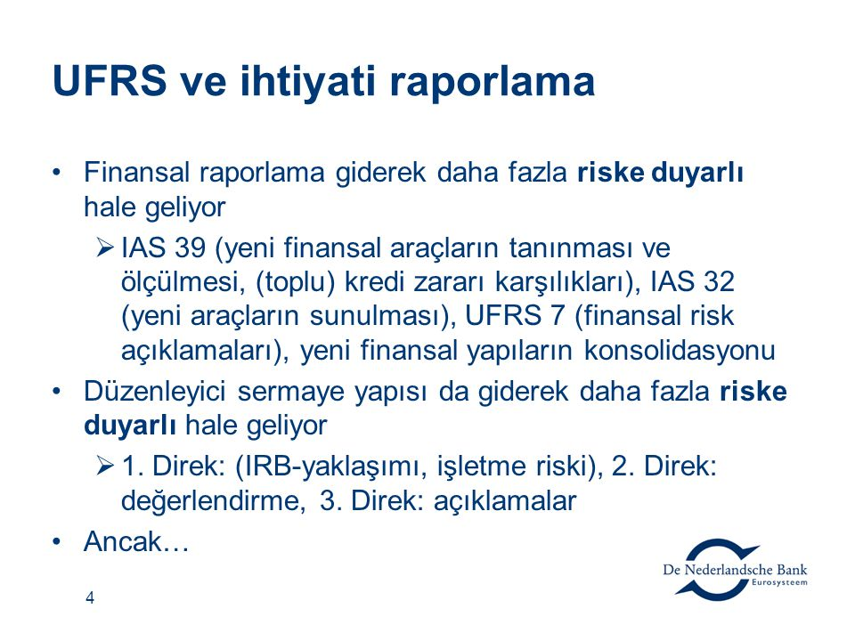 4 UFRS ve ihtiyati raporlama Finansal raporlama giderek daha fazla riske duyarlı hale geliyor  IAS 39 (yeni finansal araçların tanınması ve ölçülmesi, (toplu) kredi zararı karşılıkları), IAS 32 (yeni araçların sunulması), UFRS 7 (finansal risk açıklamaları), yeni finansal yapıların konsolidasyonu Düzenleyici sermaye yapısı da giderek daha fazla riske duyarlı hale geliyor  1.
