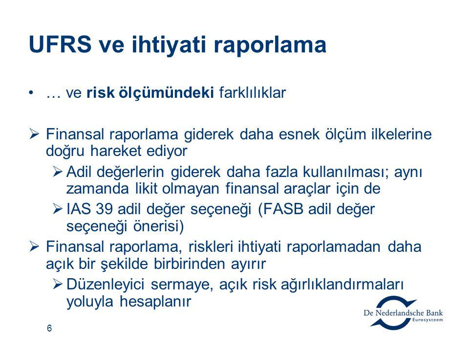 6 UFRS ve ihtiyati raporlama … ve risk ölçümündeki farklılıklar  Finansal raporlama giderek daha esnek ölçüm ilkelerine doğru hareket ediyor  Adil değerlerin giderek daha fazla kullanılması; aynı zamanda likit olmayan finansal araçlar için de  IAS 39 adil değer seçeneği (FASB adil değer seçeneği önerisi)  Finansal raporlama, riskleri ihtiyati raporlamadan daha açık bir şekilde birbirinden ayırır  Düzenleyici sermaye, açık risk ağırlıklandırmaları yoluyla hesaplanır