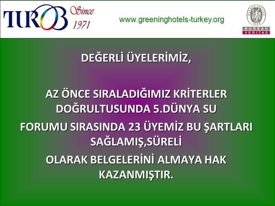 www.greeninghotels-turkey.org www.greeninghotels-turkey.org DEĞERLİ ÜYELERİMİZ, AZ ÖNCE SIRALADIĞIMIZ KRİTERLER DOĞRULTUSUNDA 5.DÜNYA SU FORUMU SIRASINDA 23 ÜYEMİZ BU ŞARTLARI SAĞLAMIŞ,SÜRELİ OLARAK BELGELERİNİ ALMAYA HAK KAZANMIŞTIR.