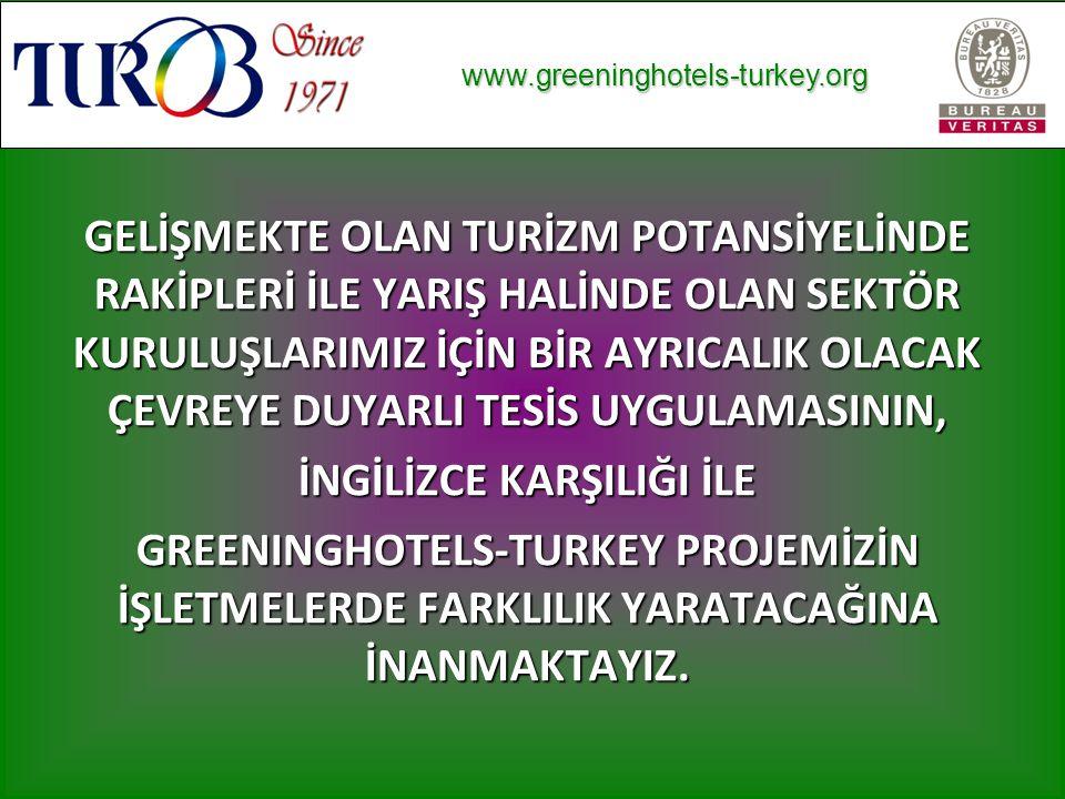www.greeninghotels-turkey.org www.greeninghotels-turkey.org GELİŞMEKTE OLAN TURİZM POTANSİYELİNDE RAKİPLERİ İLE YARIŞ HALİNDE OLAN SEKTÖR KURULUŞLARIMIZ İÇİN BİR AYRICALIK OLACAK ÇEVREYE DUYARLI TESİS UYGULAMASININ, İNGİLİZCE KARŞILIĞI İLE GREENINGHOTELS-TURKEY PROJEMİZİN İŞLETMELERDE FARKLILIK YARATACAĞINA İNANMAKTAYIZ.
