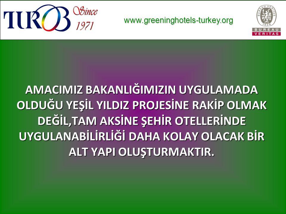 www.greeninghotels-turkey.org www.greeninghotels-turkey.org AMACIMIZ BAKANLIĞIMIZIN UYGULAMADA OLDUĞU YEŞİL YILDIZ PROJESİNE RAKİP OLMAK DEĞİL,TAM AKSİNE ŞEHİR OTELLERİNDE UYGULANABİLİRLİĞİ DAHA KOLAY OLACAK BİR ALT YAPI OLUŞTURMAKTIR.