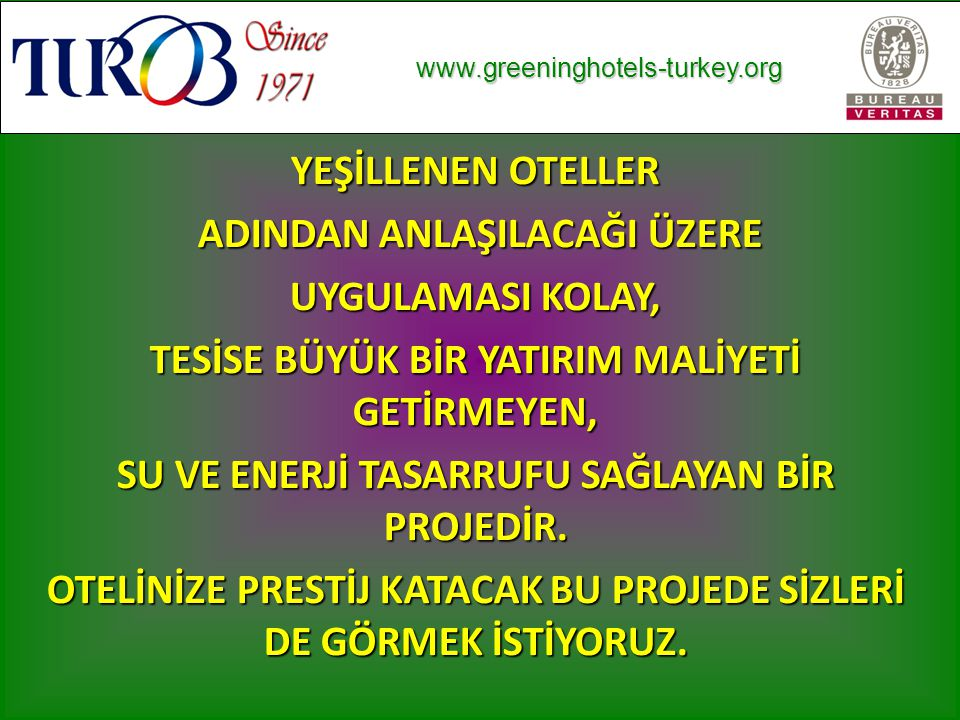 www.greeninghotels-turkey.org www.greeninghotels-turkey.org YEŞİLLENEN OTELLER ADINDAN ANLAŞILACAĞI ÜZERE ADINDAN ANLAŞILACAĞI ÜZERE UYGULAMASI KOLAY, TESİSE BÜYÜK BİR YATIRIM MALİYETİ GETİRMEYEN, SU VE ENERJİ TASARRUFU SAĞLAYAN BİR PROJEDİR.