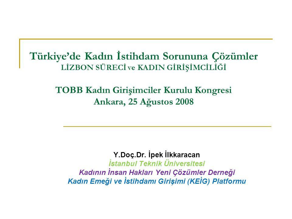 Türkiye'de Kadın İstihdam Sorununa Çözümler LİZBON SÜRECİ ve KADIN GİRİŞİMCİLİĞİ TOBB Kadın Girişimciler Kurulu Kongresi Ankara, 25 Ağustos 2008 Y.Doç.Dr.