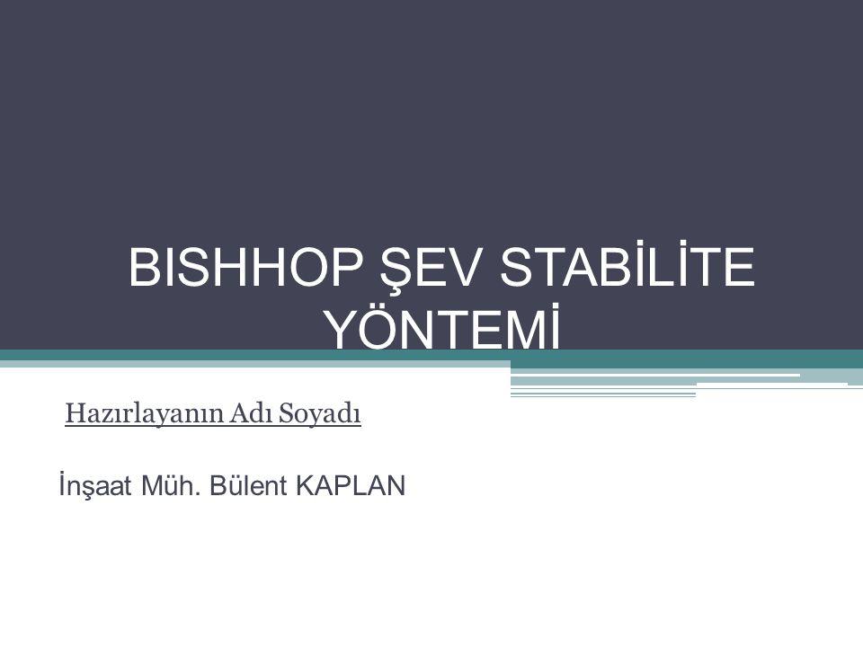 BISHHOP ŞEV STABİLİTE YÖNTEMİ Hazırlayanın Adı Soyadı İnşaat Müh. Bülent KAPLAN