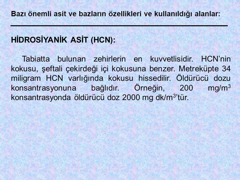 Bazı önemli asit ve bazların özellikleri ve kullanıldığı alanlar: HİDROSİYANİK ASİT (HCN): Tabiatta bulunan zehirlerin en kuvvetlisidir. HCN'nin kokus