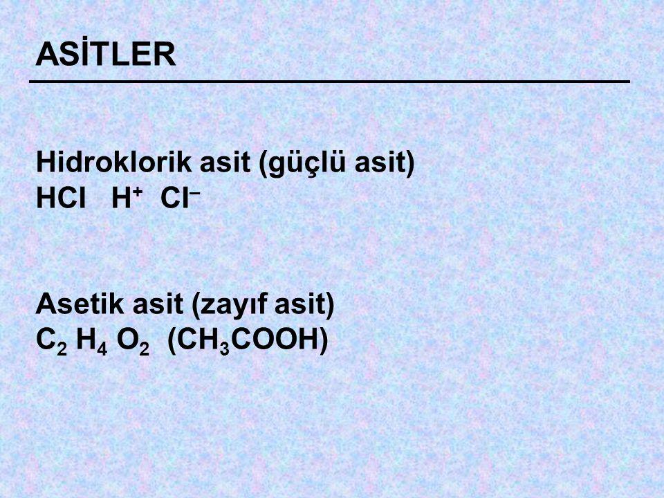 ASİTLER Hidroklorik asit (güçlü asit) HCI H + CI – Asetik asit (zayıf asit) C 2 H 4 O 2 (CH 3 COOH)