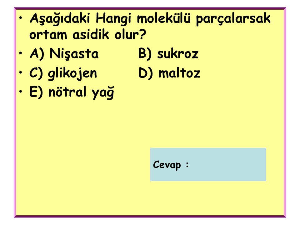 Aşağıdaki Hangi molekülü parçalarsak ortam asidik olur? A) NişastaB) sukroz C) glikojenD) maltoz E) nötral yağ Cevap :
