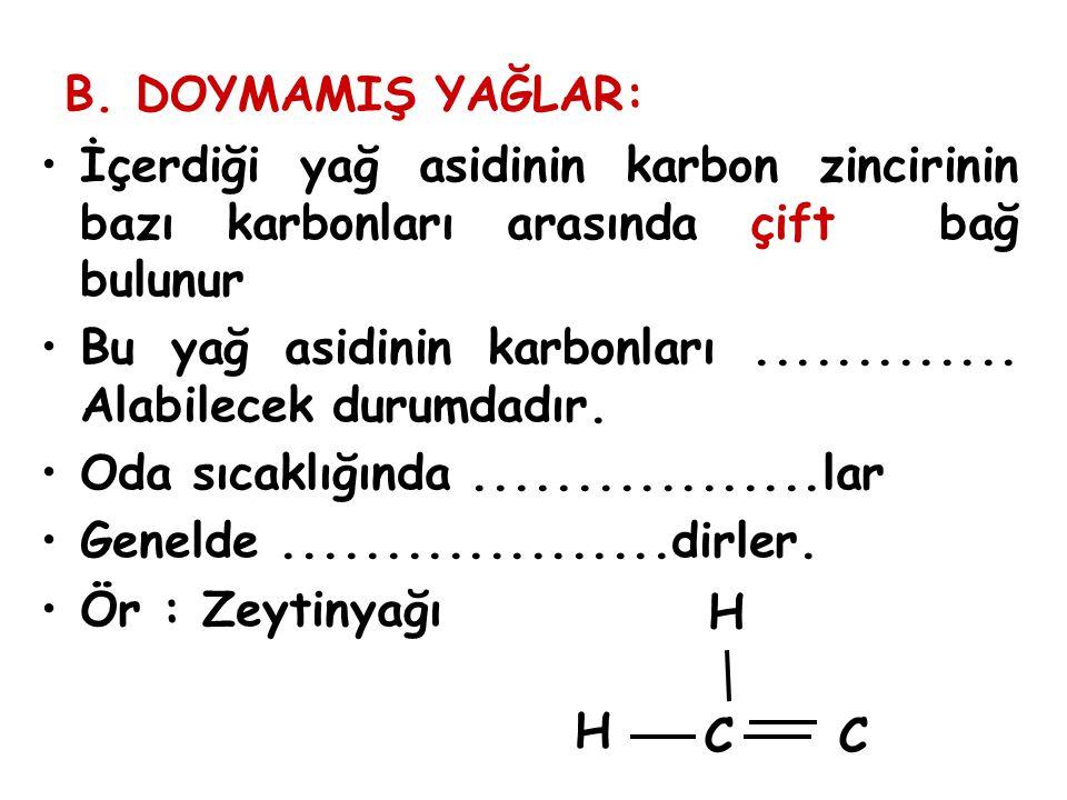B. DOYMAMIŞ YAĞLAR: İçerdiği yağ asidinin karbon zincirinin bazı karbonları arasında çift bağ bulunur Bu yağ asidinin karbonları............. Alabilec