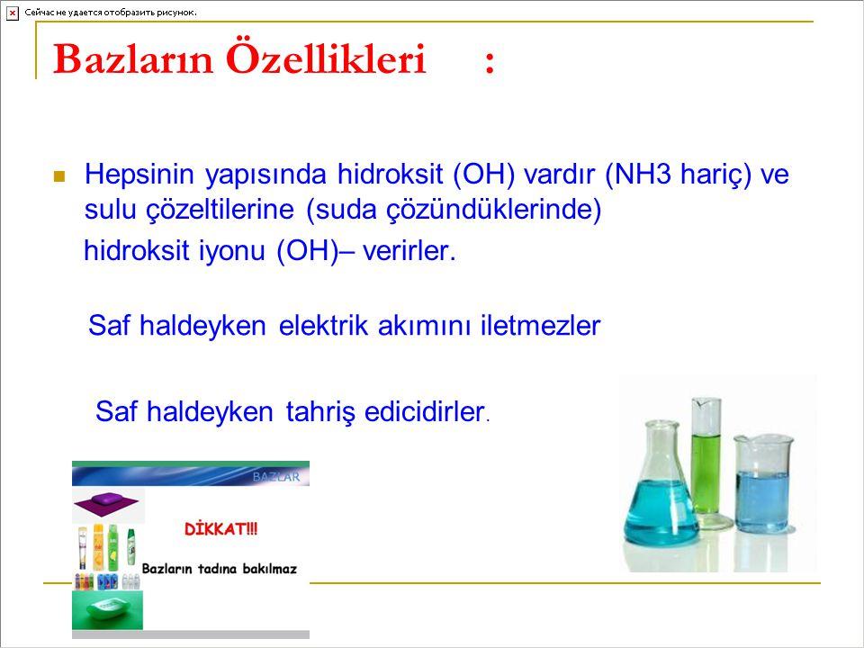 Bazların Özellikleri: Hepsinin yapısında hidroksit (OH) vardır (NH3 hariç) ve sulu çözeltilerine (suda çözündüklerinde) hidroksit iyonu (OH)– verirler.