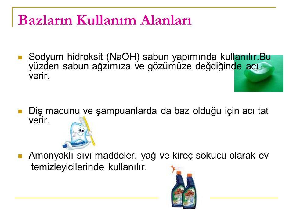 Bazların Kullanım Alanları Sodyum hidroksit (NaOH) sabun yapımında kullanılır.Bu yüzden sabun ağzımıza ve gözümüze değdiğinde acı verir.