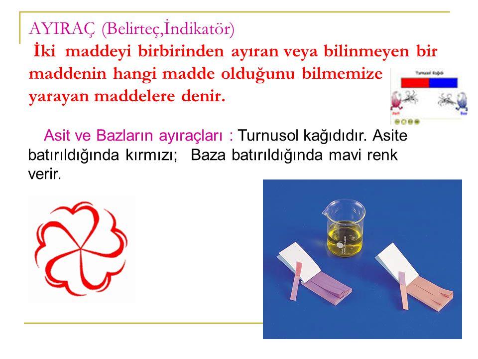 AYIRAÇ (Belirteç,İndikatör) İki maddeyi birbirinden ayıran veya bilinmeyen bir maddenin hangi madde olduğunu bilmemize yarayan maddelere denir.