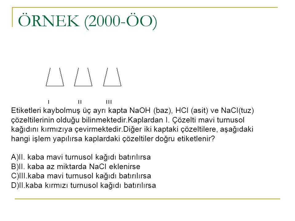 ÖRNEK (2000-ÖO) I II III Etiketleri kaybolmuş üç ayrı kapta NaOH (baz), HCI (asit) ve NaCI(tuz) çözeltilerinin olduğu bilinmektedir.Kaplardan I.