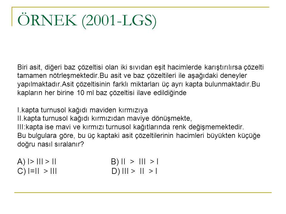 ÖRNEK (2001-LGS) Biri asit, diğeri baz çözeltisi olan iki sıvıdan eşit hacimlerde karıştırılırsa çözelti tamamen nötrleşmektedir.Bu asit ve baz çözeltileri ile aşağıdaki deneyler yapılmaktadır.Asit çözeltisinin farklı miktarları üç ayrı kapta bulunmaktadır.Bu kapların her birine 10 ml baz çözeltisi ilave edildiğinde I.kapta turnusol kağıdı maviden kırmızıya II.kapta turnusol kağıdı kırmızıdan maviye dönüşmekte, III:kapta ise mavi ve kırmızı turnusol kağıtlarında renk değişmemektedir.