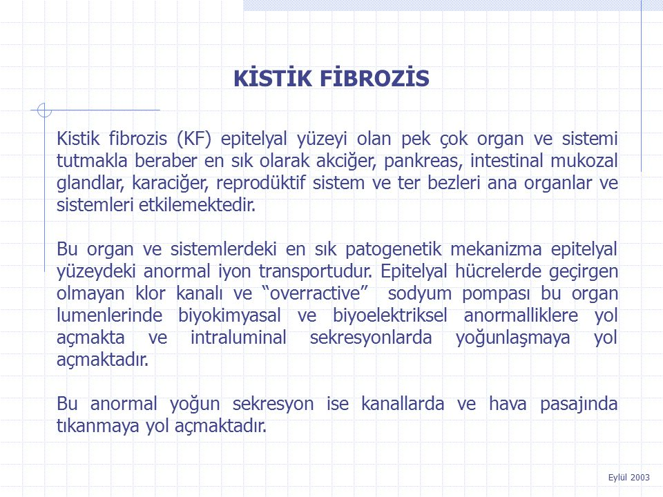 Eylül 2003 KİSTİK FİBROZİS Kistik fibrozis (KF) epitelyal yüzeyi olan pek çok organ ve sistemi tutmakla beraber en sık olarak akciğer, pankreas, intestinal mukozal glandlar, karaciğer, reprodüktif sistem ve ter bezleri ana organlar ve sistemleri etkilemektedir.