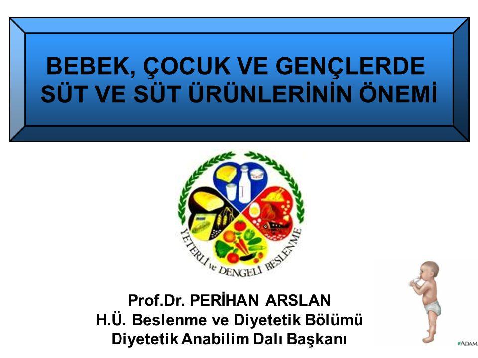 Prof.Dr. PERİHAN ARSLAN H.Ü. Beslenme ve Diyetetik Bölümü Diyetetik Anabilim Dalı Başkanı BEBEK, ÇOCUK VE GENÇLERDE SÜT VE SÜT ÜRÜNLERİNİN ÖNEMİ