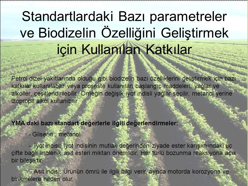 Standartlardaki Bazı parametreler ve Biodizelin Özelliğini Geliştirmek için Kullanılan Katkılar Petrol dizel yakıtlarında olduğu gibi biodizelin bazı özelliklerini geliştirmek için bazı katkılar kullanılabilir veya proseste kullanılan başlangıç maddeleri, yağlar ve alkoller, çeşitlendirilebilir.