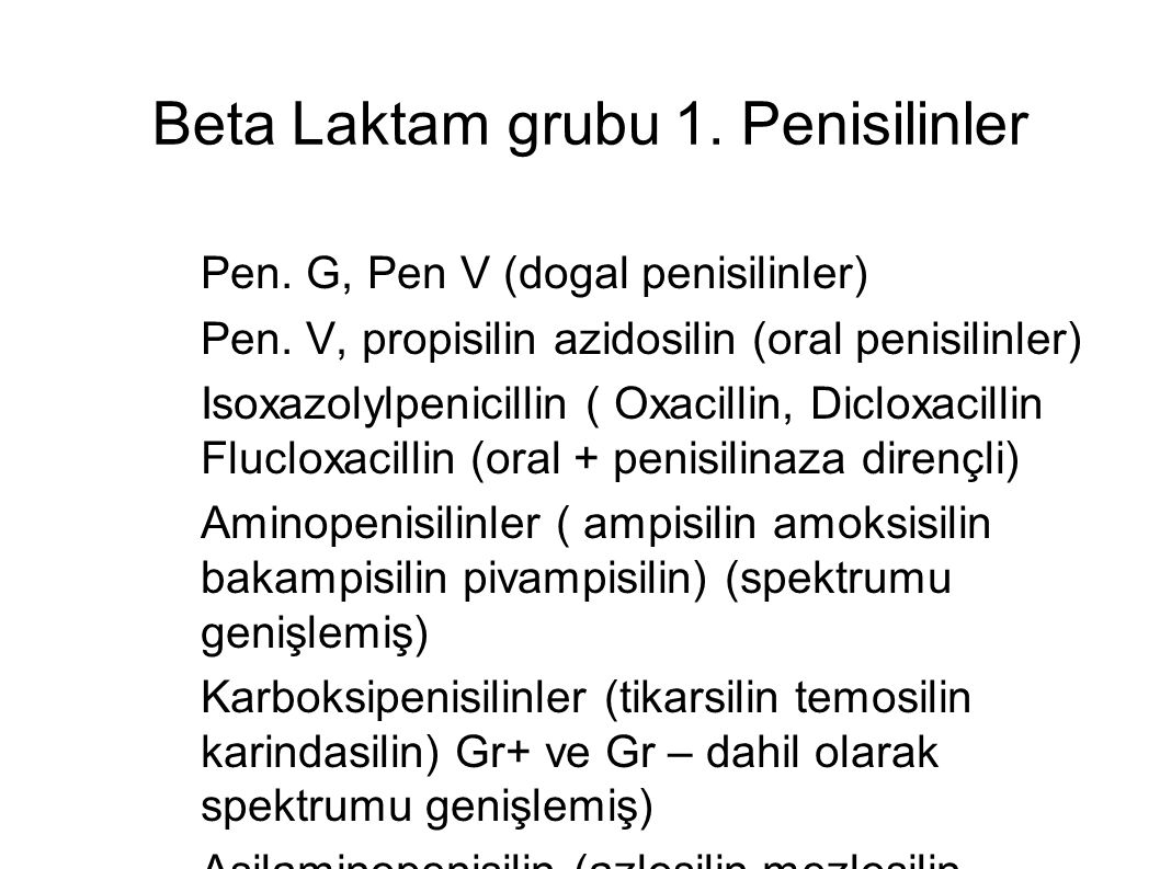 Beta Laktam grubu 1. Penisilinler – Pen. G, Pen V (dogal penisilinler) – Pen. V, propisilin azidosilin (oral penisilinler) – Isoxazolylpenicillin ( Ox