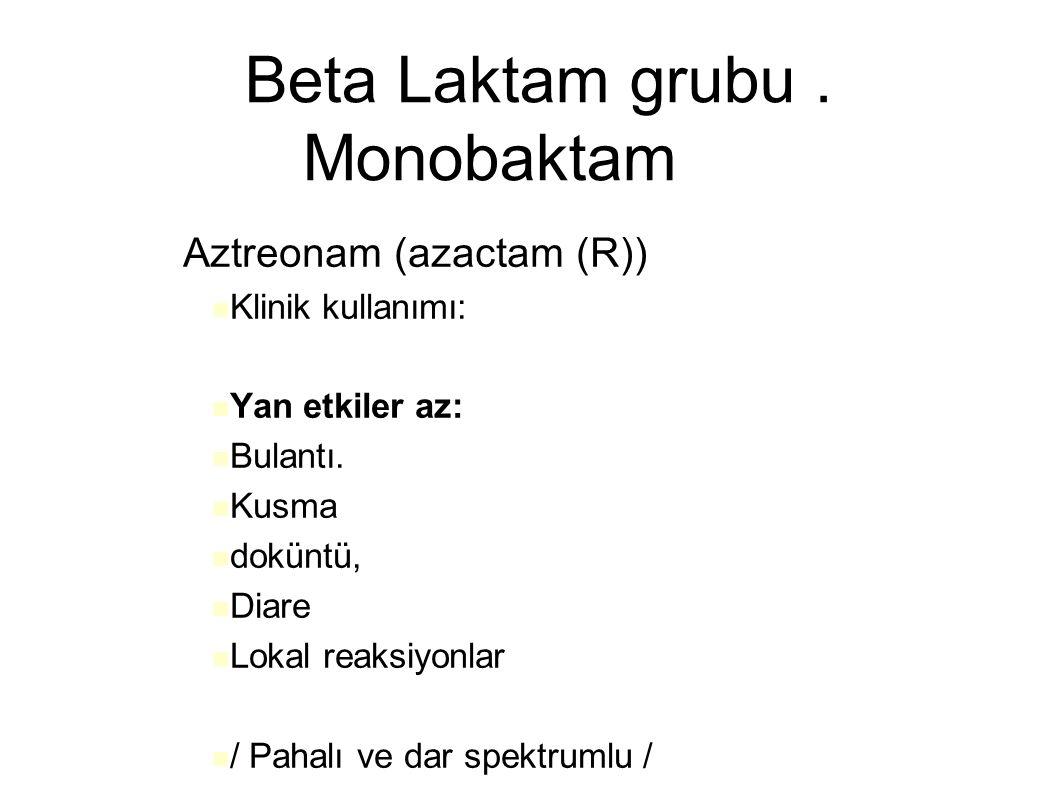 Beta Laktam grubu. Monobaktam – Aztreonam (azactam (R)) Klinik kullanımı: Yan etkiler az: Bulantı. Kusma doküntü, Diare Lokal reaksiyonlar / Pahalı ve