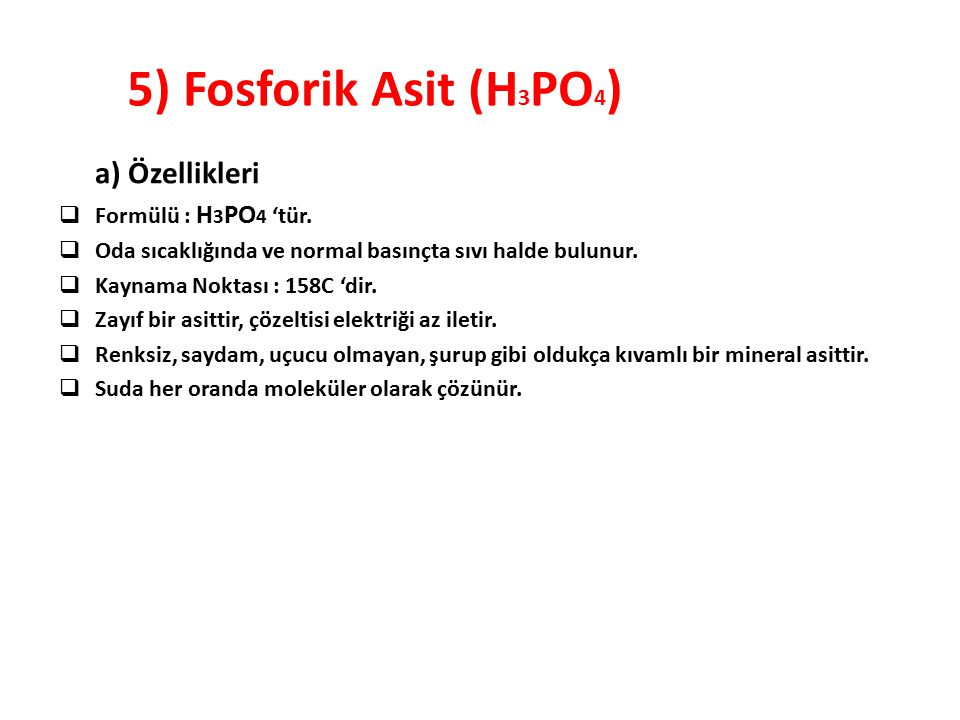 5) Fosforik Asit (H 3 PO 4 ) a) Özellikleri  Formülü : H 3 PO 4 'tür.  Oda sıcaklığında ve normal basınçta sıvı halde bulunur.  Kaynama Noktası : 1