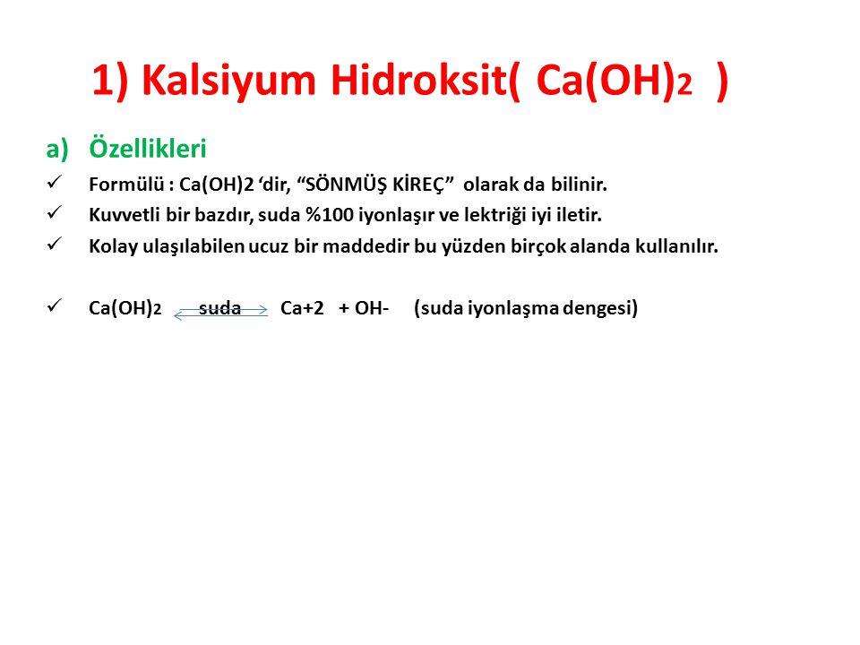 "1) Kalsiyum Hidroksit( Ca(OH) 2 ) a)Özellikleri Formülü : Ca(OH)2 'dir, ""SÖNMÜŞ KİREÇ"" olarak da bilinir. Kuvvetli bir bazdır, suda %100 iyonlaşır ve"