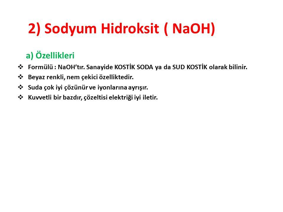 2) Sodyum Hidroksit ( NaOH) a) Özellikleri  Formülü : NaOH'tır. Sanayide KOSTİK SODA ya da SUD KOSTİK olarak bilinir.  Beyaz renkli, nem çekici özel