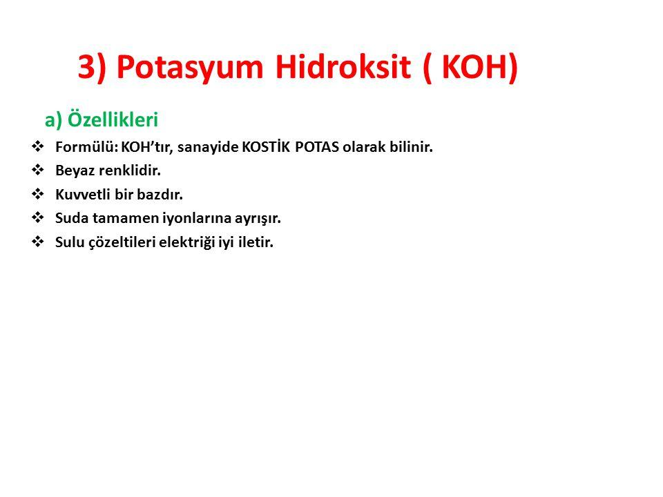 3) Potasyum Hidroksit ( KOH) a) Özellikleri  Formülü: KOH'tır, sanayide KOSTİK POTAS olarak bilinir.  Beyaz renklidir.  Kuvvetli bir bazdır.  Suda