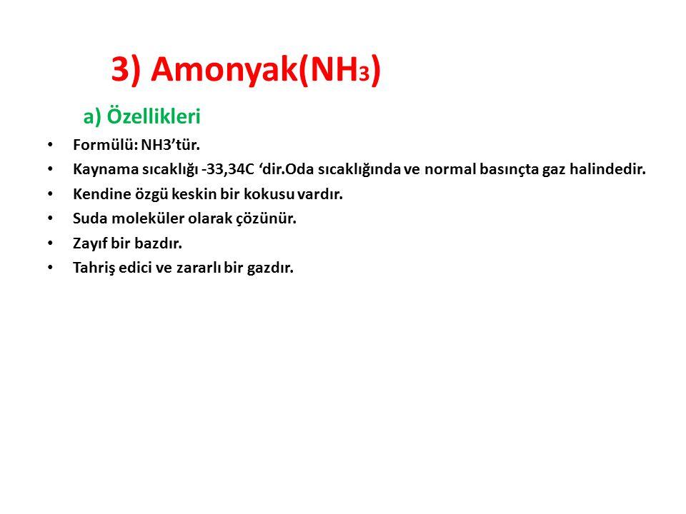 3) Amonyak(NH 3 ) a) Özellikleri Formülü: NH3'tür. Kaynama sıcaklığı -33,34C 'dir.Oda sıcaklığında ve normal basınçta gaz halindedir. Kendine özgü kes