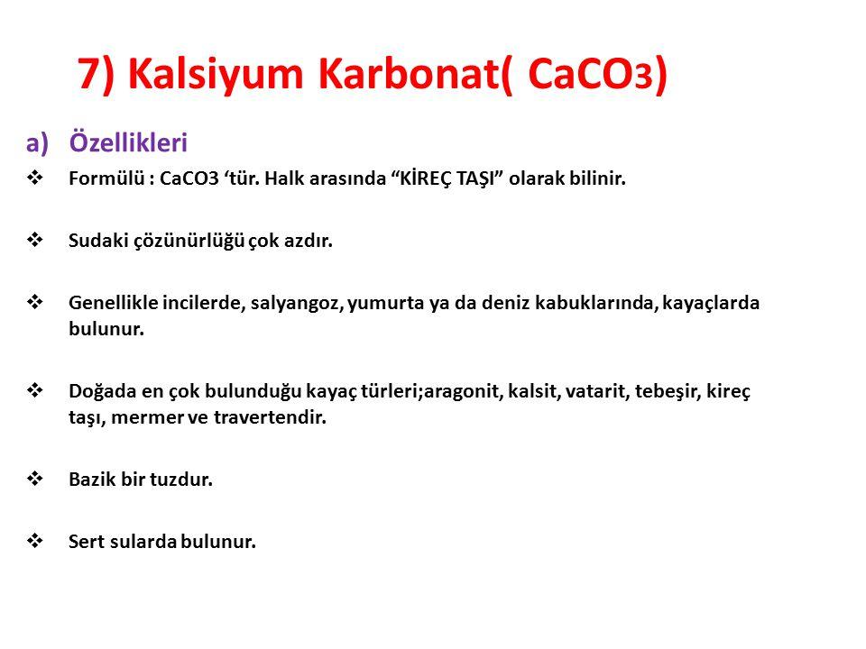 """7) Kalsiyum Karbonat( CaCO 3 ) a)Özellikleri  Formülü : CaCO3 'tür. Halk arasında """"KİREÇ TAŞI"""" olarak bilinir.  Sudaki çözünürlüğü çok azdır.  Gene"""