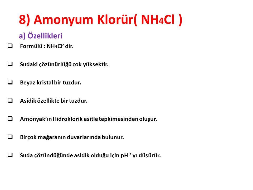 8) Amonyum Klorür( NH 4 Cl ) a) Özellikleri  Formülü : NH 4 Cl' dir.  Sudaki çözünürlüğü çok yüksektir.  Beyaz kristal bir tuzdur.  Asidik özellik