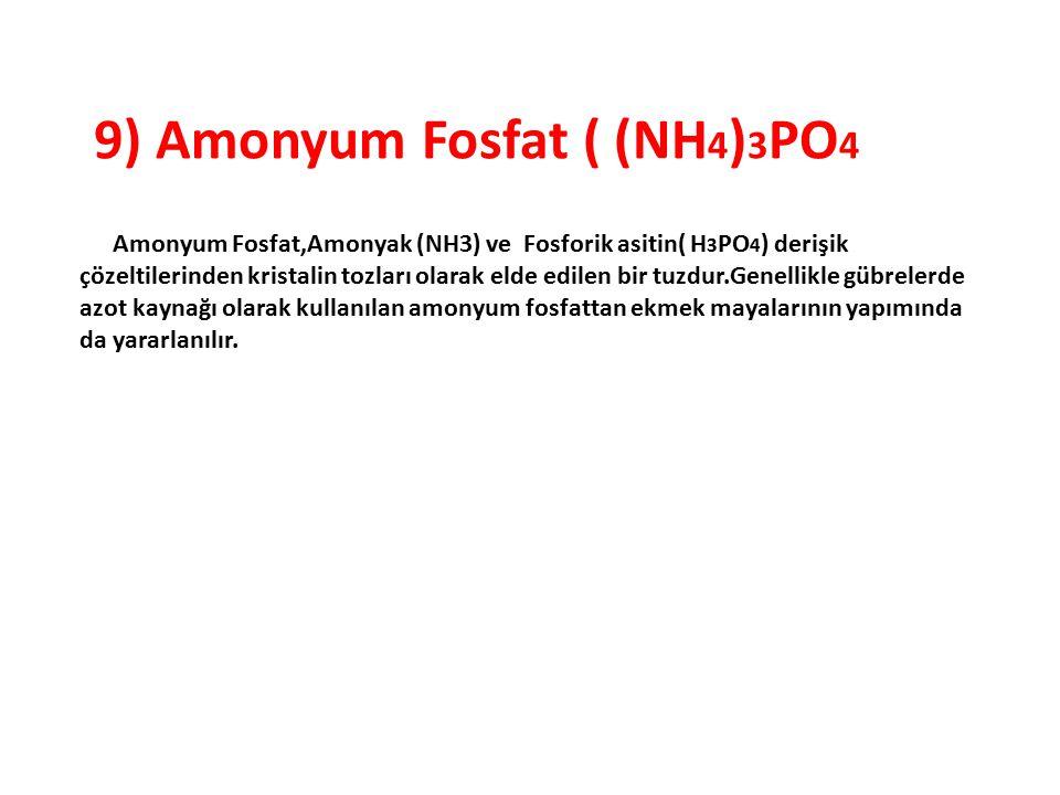 9) Amonyum Fosfat ( (NH 4 ) 3 PO 4 Amonyum Fosfat,Amonyak (NH3) ve Fosforik asitin( H 3 PO 4 ) derişik çözeltilerinden kristalin tozları olarak elde e