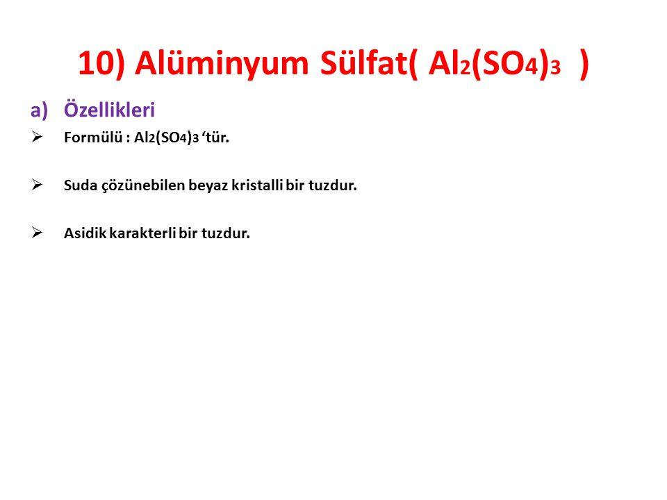 10) Alüminyum Sülfat( Al 2 (SO 4 ) 3 ) a)Özellikleri  Formülü : Al 2 (SO 4 ) 3 'tür.  Suda çözünebilen beyaz kristalli bir tuzdur.  Asidik karakter