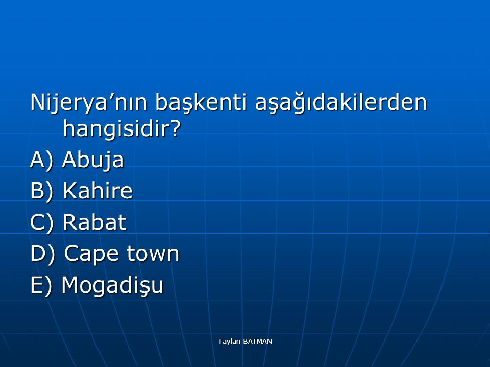 Taylan BATMAN Nijerya'nın başkenti aşağıdakilerden hangisidir? A) Abuja B) Kahire C) Rabat D) Cape town E) Mogadişu