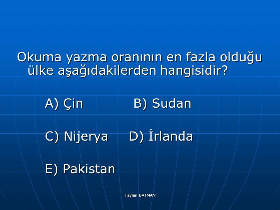 Taylan BATMAN Okuma yazma oranının en fazla olduğu ülke aşağıdakilerden hangisidir? A) Çin B) Sudan C) Nijerya D) İrlanda E) Pakistan