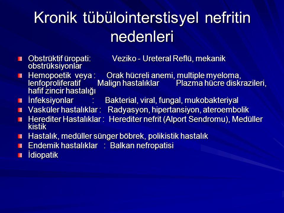 Kronik tübülointerstisyel nefritin nedenleri Obstrüktif üropati: Veziko - Ureteral Reflü, mekanik obstrüksiyonlar Hemopoetik veya : Orak hücreli anemi, multiple myeloma, lenfoproliferatif Malign hastalıklar Plazma hücre diskrazileri, hafif zincir hastalığı İnfeksiyonlar : Bakterial, viral, fungal, mukobakteriyal Vasküler hastalıklar : Radyasyon, hipertansiyon, ateroembolik Herediter Hastalıklar : Herediter nefrit (Alport Sendromu), Medüller kistik Hastalık, medüller sünger böbrek, polikistik hastalık Endemik hastalıklar : Balkan nefropatisi İdiopatik