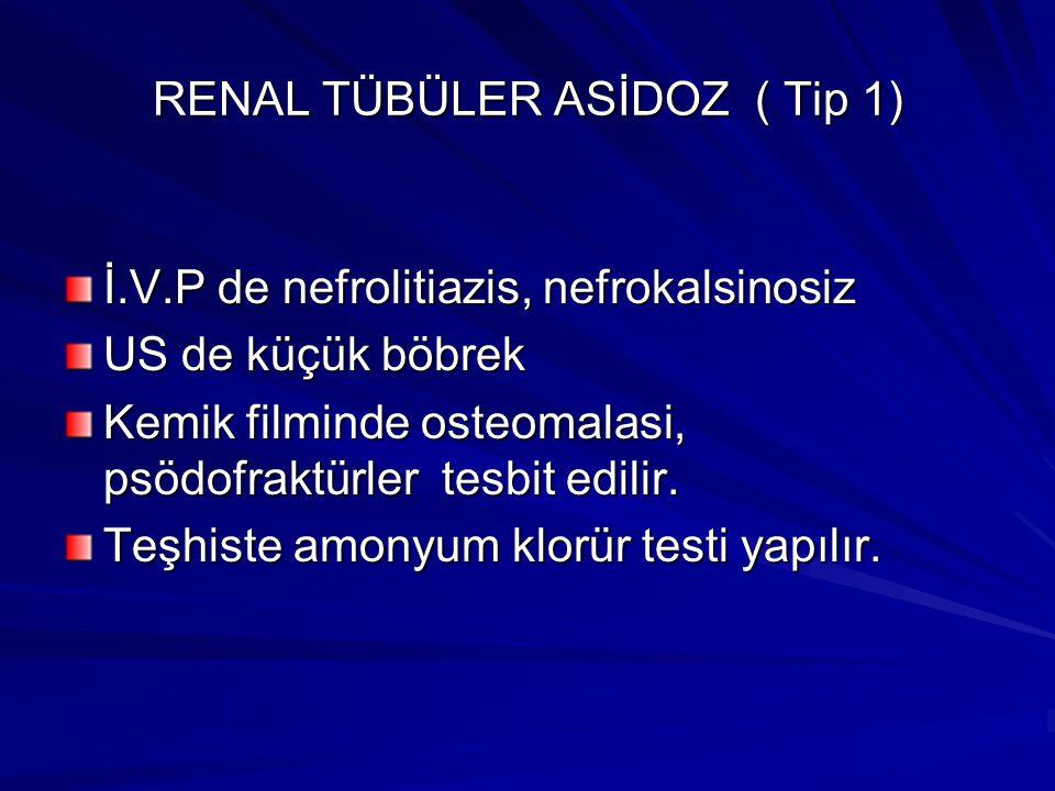 RENAL TÜBÜLER ASİDOZ ( Tip 1) İ.V.P de nefrolitiazis, nefrokalsinosiz US de küçük böbrek Kemik filminde osteomalasi, psödofraktürler tesbit edilir.