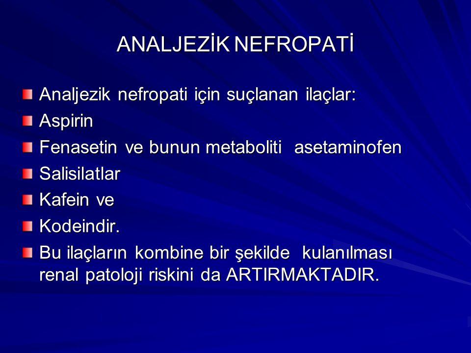ANALJEZİK NEFROPATİ Analjezik nefropati için suçlanan ilaçlar: Aspirin Fenasetin ve bunun metaboliti asetaminofen Salisilatlar Kafein ve Kodeindir.