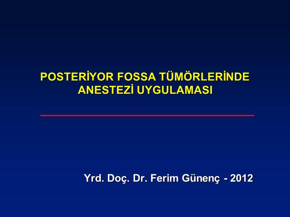 POSTERİYOR FOSSA TÜMÖRLERİNDE ANESTEZİ UYGULAMASI Yrd. Doç. Dr. Ferim Günenç - 2012 Yrd. Doç. Dr. Ferim Günenç - 2012
