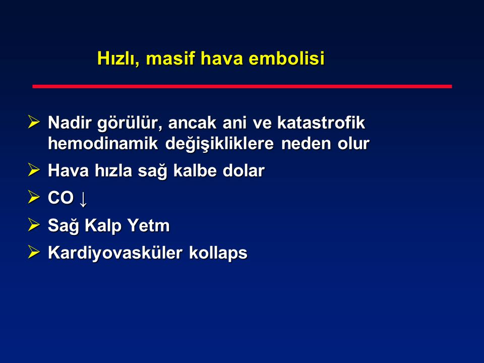 Hızlı, masif hava embolisi Hızlı, masif hava embolisi  Nadir görülür, ancak ani ve katastrofik hemodinamik değişikliklere neden olur  Hava hızla sağ
