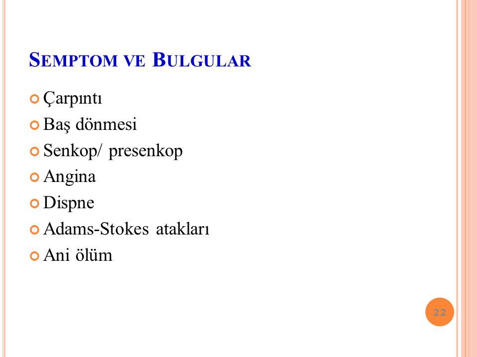 S EMPTOM - BULGULAR 1-Aritmik şikayetler(çarpıntı, terleme vs) 2- Hemodinamik semptom-bulgular(başdönmesi, dispne, anjinavs) 3- Nörolojik semptom-bulg