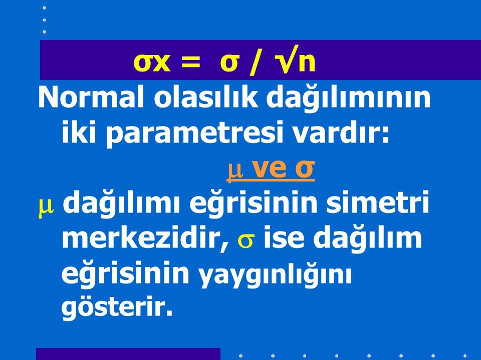 σx = σ / √n Normal olasılık dağılımının iki parametresi vardır:  ve σ  dağılımı eğrisinin simetri merkezidir,  ise dağılım eğrisinin yaygınlığını gösterir.