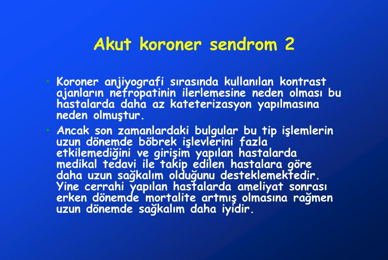 Akut koroner sendrom 2 Koroner anjiyografi sırasında kullanılan kontrast ajanların nefropatinin ilerlemesine neden olması bu hastalarda daha az kateterizasyon yapılmasına neden olmuştur.
