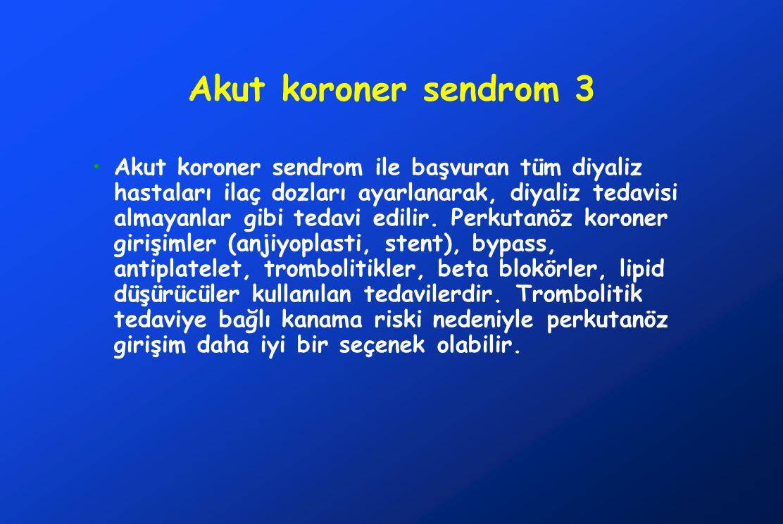 Akut koroner sendrom 3 Akut koroner sendrom ile başvuran tüm diyaliz hastaları ilaç dozları ayarlanarak, diyaliz tedavisi almayanlar gibi tedavi edili
