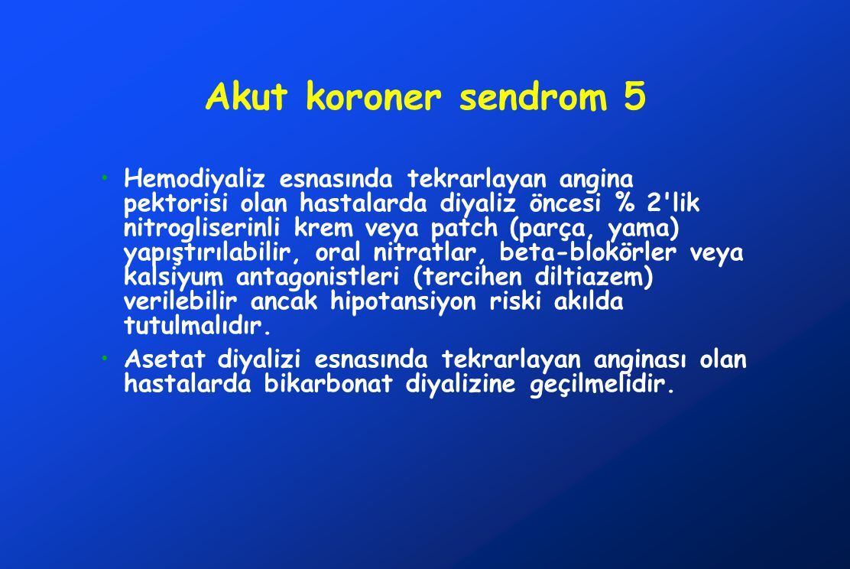 Akut koroner sendrom 5 Hemodiyaliz esnasında tekrarlayan angina pektorisi olan hastalarda diyaliz öncesi % 2 lik nitrogliserinli krem veya patch (parça, yama) yapıştırılabilir, oral nitratlar, beta-blokörler veya kalsiyum antagonistleri (tercihen diltiazem) verilebilir ancak hipotansiyon riski akılda tutulmalıdır.