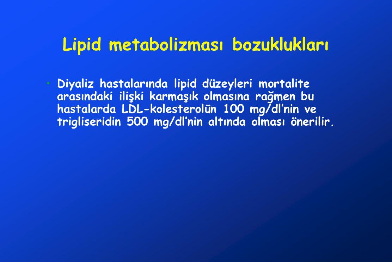 Lipid metabolizması bozuklukları Diyaliz hastalarında lipid düzeyleri mortalite arasındaki ilişki karmaşık olmasına rağmen bu hastalarda LDL-kolesterolün 100 mg/dl'nin ve trigliseridin 500 mg/dl'nin altında olması önerilir.