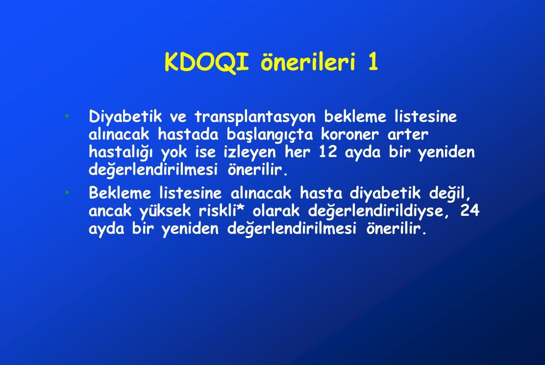 KDOQI önerileri 1 Diyabetik ve transplantasyon bekleme listesine alınacak hastada başlangıçta koroner arter hastalığı yok ise izleyen her 12 ayda bir yeniden değerlendirilmesi önerilir.