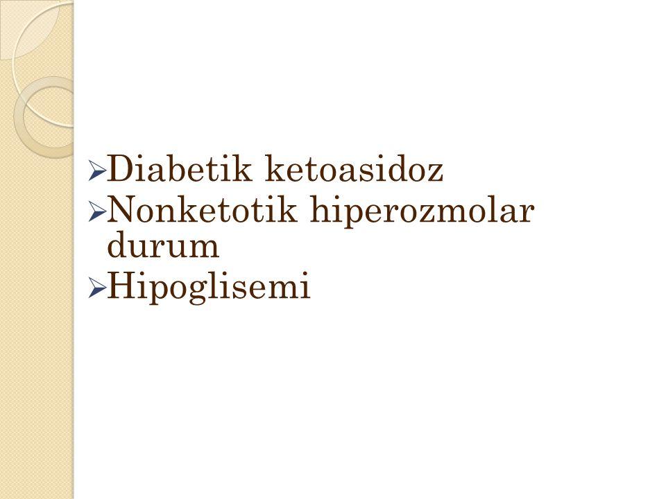  Diabetik ketoasidoz  Nonketotik hiperozmolar durum  Hipoglisemi