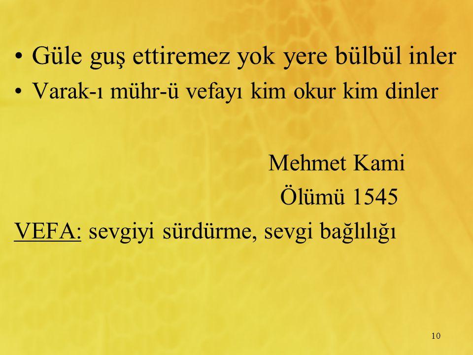 10 Güle guş ettiremez yok yere bülbül inler Varak-ı mühr-ü vefayı kim okur kim dinler Mehmet Kami Ölümü 1545 VEFA: sevgiyi sürdürme, sevgi bağlılığı