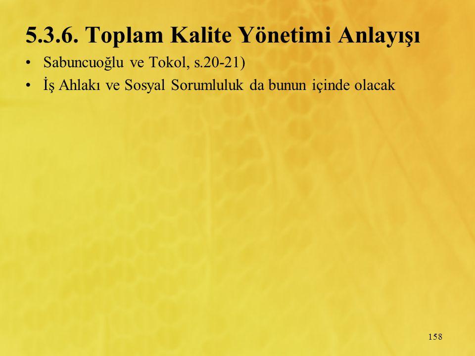 158 5.3.6. Toplam Kalite Yönetimi Anlayışı Sabuncuoğlu ve Tokol, s.20-21) İş Ahlakı ve Sosyal Sorumluluk da bunun içinde olacak