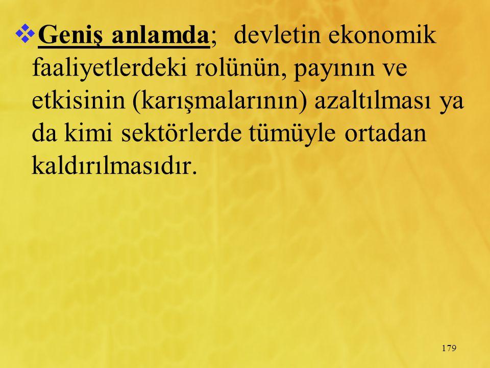 179  Geniş anlamda; devletin ekonomik faaliyetlerdeki rolünün, payının ve etkisinin (karışmalarının) azaltılması ya da kimi sektörlerde tümüyle ortad